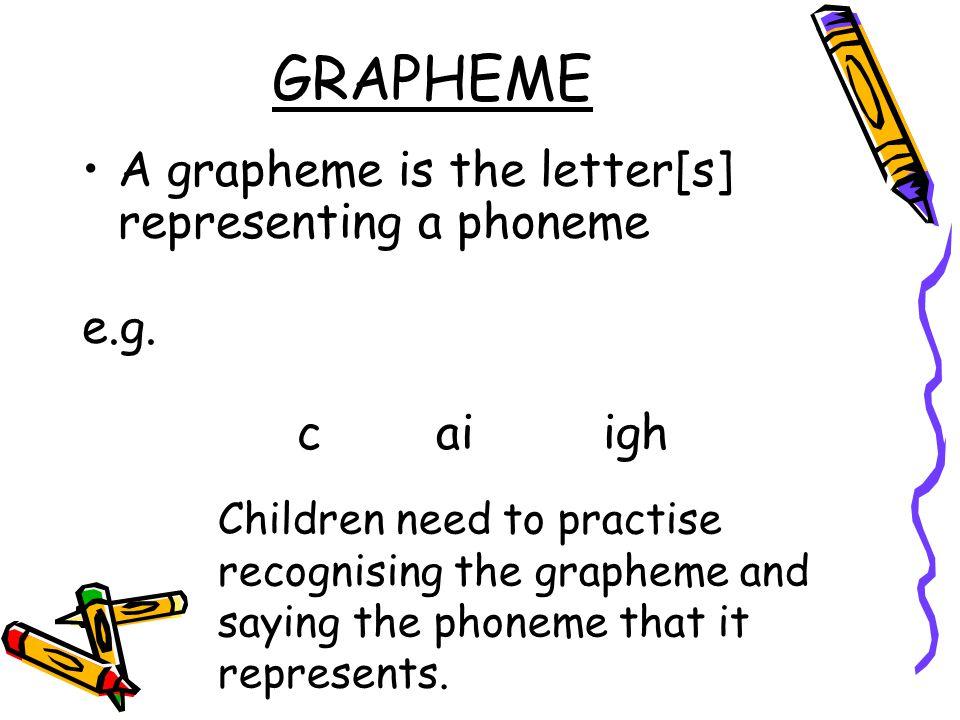 GRAPHEME A grapheme is the letter[s] representing a phoneme e.g.
